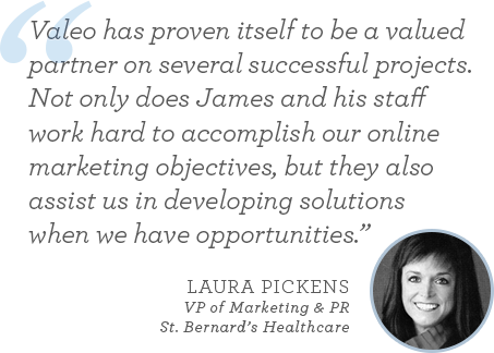 """Valeo has proven itself to be a valued partner on several successful projects. Not only does James and his staff work hard to accomplish our online marketing objectives, but they also assist us in developing solutions when we have opportunities."" - Laura Pickens, VP of Marketing & PR, St. Bernard's Healthcare"